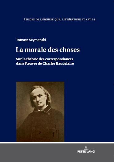Tomasz Szymański, La morale des choses. Sur la théorie des correspondances dans l'œuvre de Charles Baudelaire, Peter Lang, Berlin, 2019, 248 p.