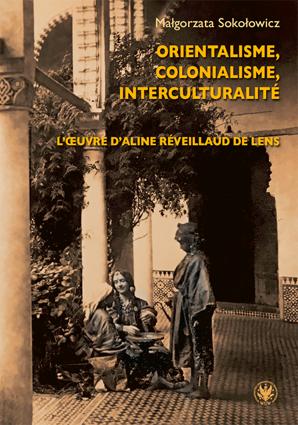 Małgorzata Sokołowicz, Orientalisme, colonialisme, interculturalité. L'œuvre d'Aline Réveillaud de Lens, Warszawa, Wydawnictwa Uniwersytetu Warszawskiego, 2020, 378 p.