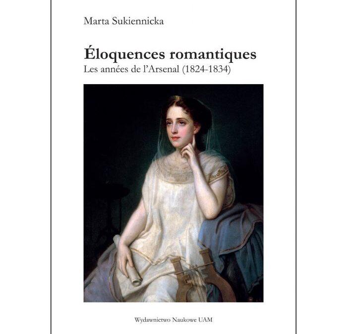Marta Sukiennicka, Éloquences romantiques. Les années de l'Arsenal (1824-1834), Wydawnictwo Naukowe UAM & LISAA éditeur, Poznań/ Champs sur Marne, 2020, 270 p.